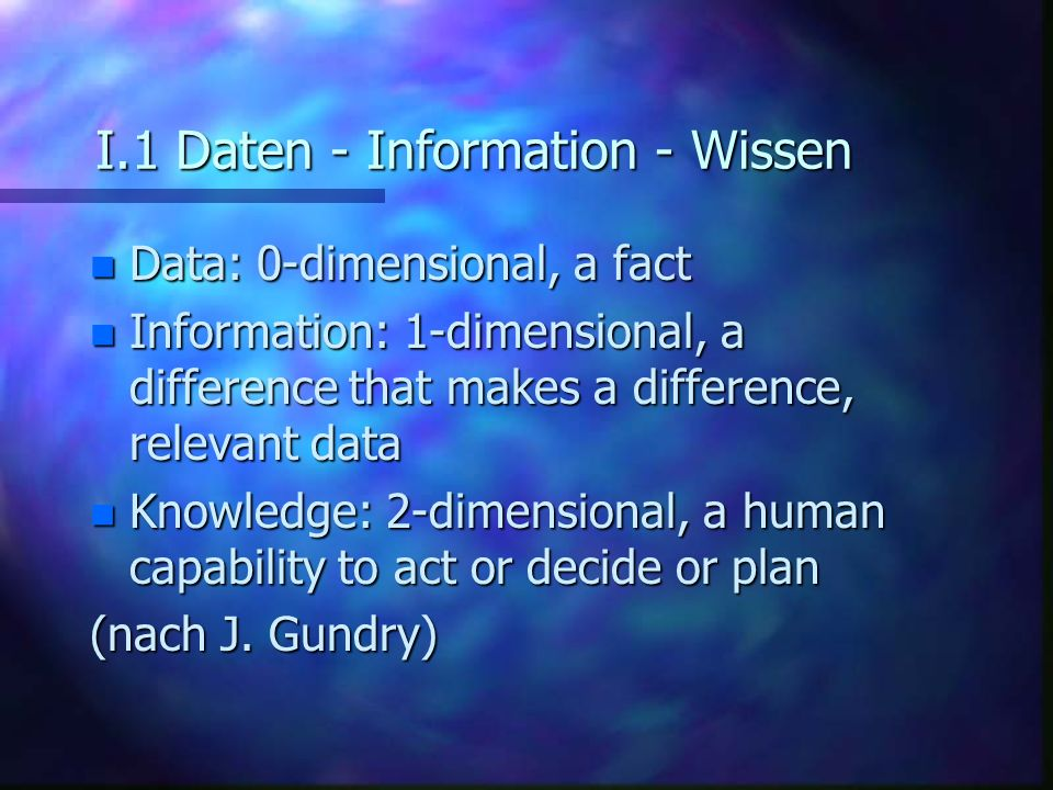 I.1 Daten - Information - Wissen n Data: 0-dimensional, a fact n Information: 1-dimensional, a difference that makes a difference, relevant data n Kno