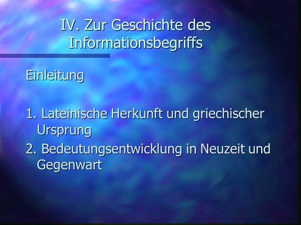 IV. Zur Geschichte des Informationsbegriffs Einleitung 1. Lateinische Herkunft und griechischer Ursprung 2. Bedeutungsentwicklung in Neuzeit und Gegen