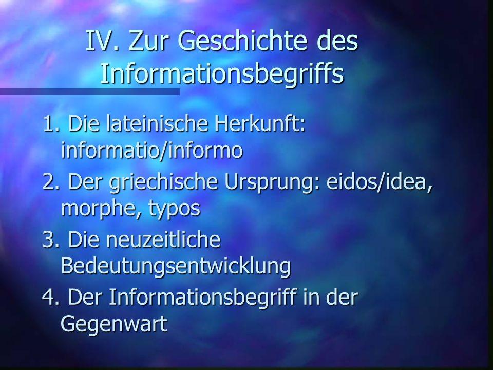 IV. Zur Geschichte des Informationsbegriffs 1. Die lateinische Herkunft: informatio/informo 2. Der griechische Ursprung: eidos/idea, morphe, typos 3.