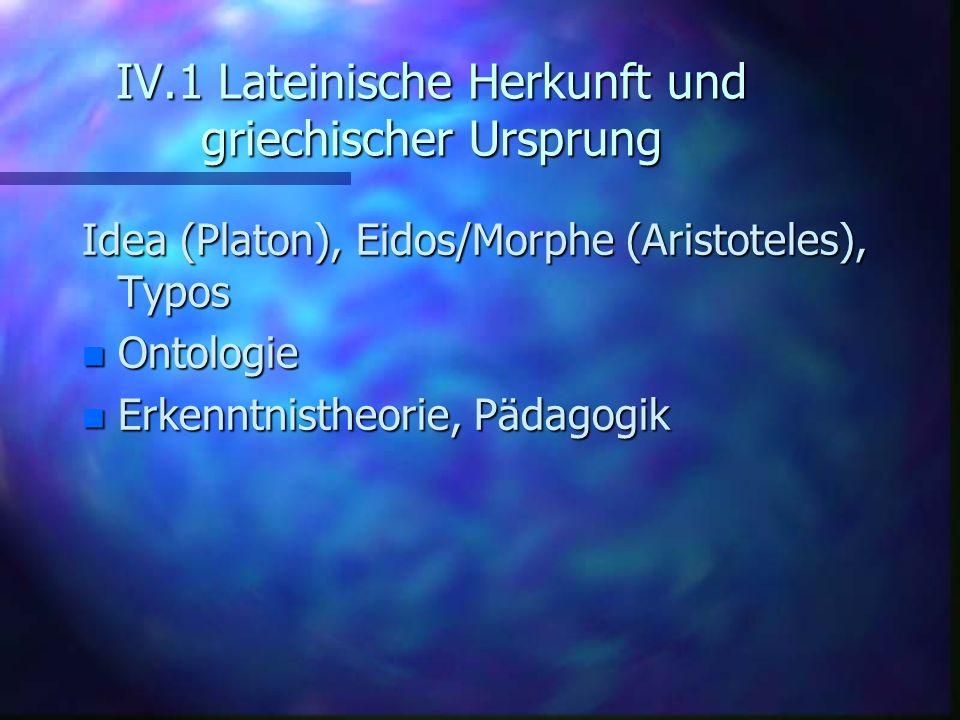 IV.1 Lateinische Herkunft und griechischer Ursprung Idea (Platon), Eidos/Morphe (Aristoteles), Typos n Ontologie n Erkenntnistheorie, Pädagogik