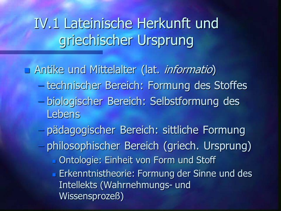 IV.1 Lateinische Herkunft und griechischer Ursprung n Antike und Mittelalter (lat. informatio) –technischer Bereich: Formung des Stoffes –biologischer