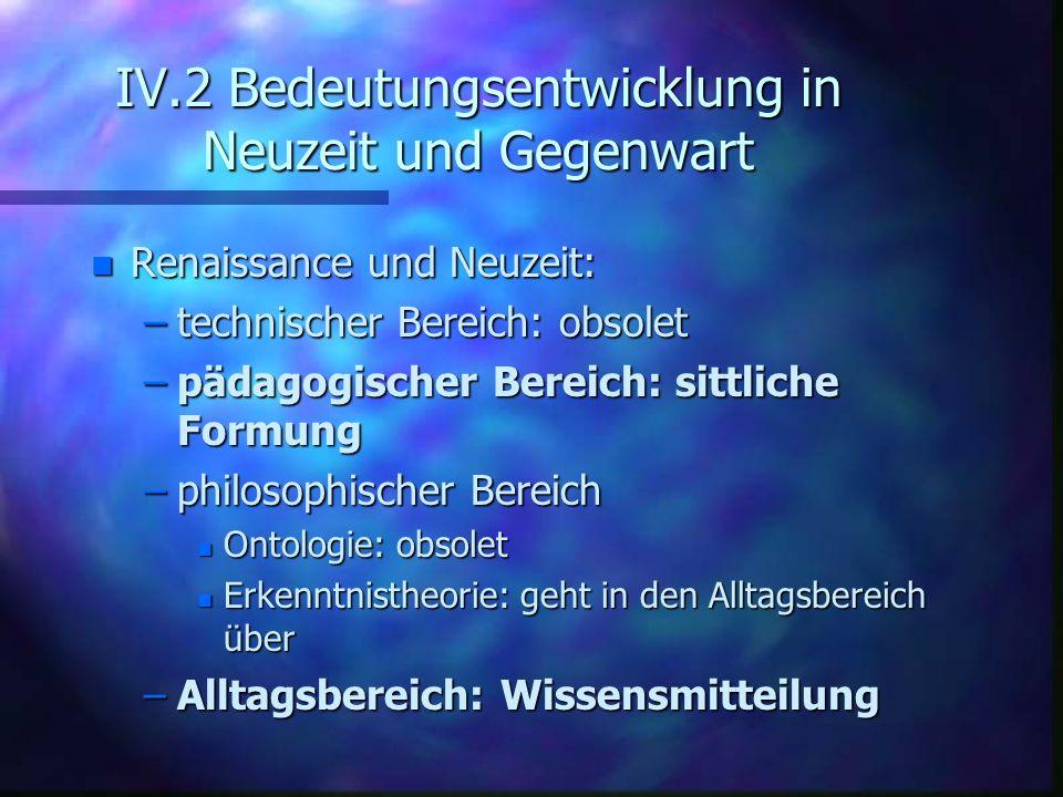 IV.2 Bedeutungsentwicklung in Neuzeit und Gegenwart n Renaissance und Neuzeit: –technischer Bereich: obsolet –pädagogischer Bereich: sittliche Formung