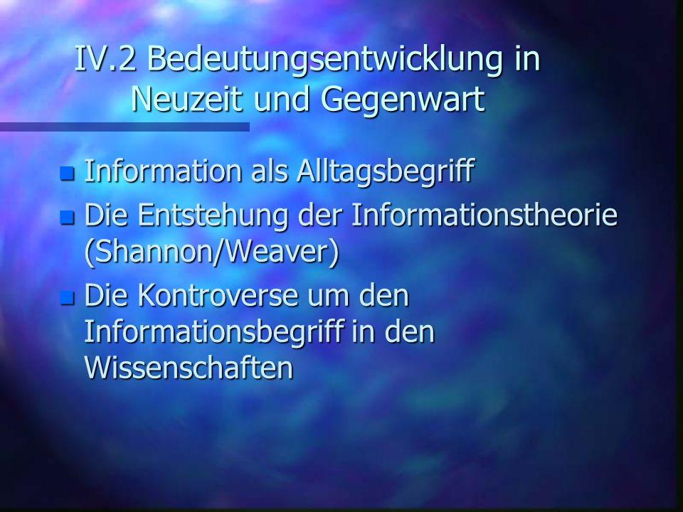 IV.2 Bedeutungsentwicklung in Neuzeit und Gegenwart n Information als Alltagsbegriff n Die Entstehung der Informationstheorie (Shannon/Weaver) n Die K