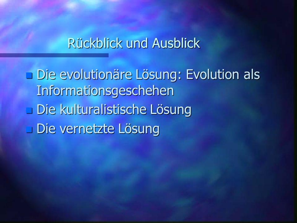 Rückblick und Ausblick n Die evolutionäre Lösung: Evolution als Informationsgeschehen n Die kulturalistische Lösung n Die vernetzte Lösung