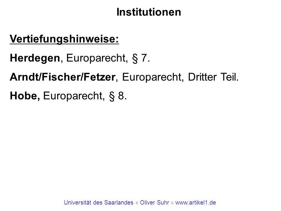 Universität des Saarlandes Oliver Suhr www.artikel1.de Institutionen Vertiefungshinweise: Herdegen, Europarecht, § 7. Arndt/Fischer/Fetzer, Europarech