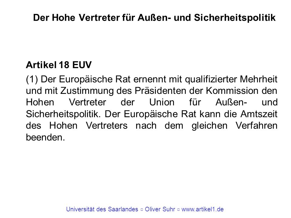 Universität des Saarlandes Oliver Suhr www.artikel1.de Der Hohe Vertreter für Außen- und Sicherheitspolitik Artikel 18 EUV (1) Der Europäische Rat ern