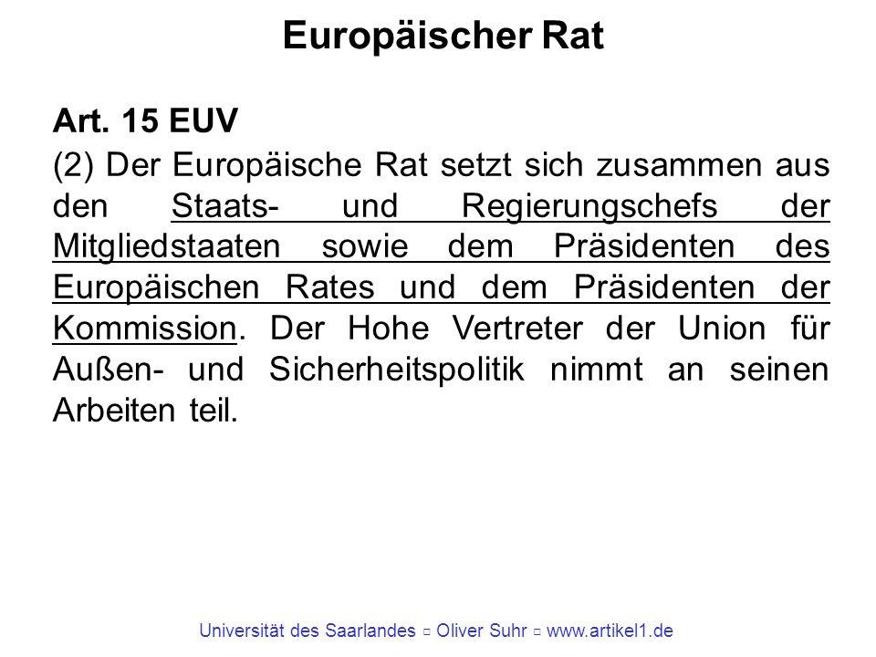 Universität des Saarlandes Oliver Suhr www.artikel1.de Europäischer Rat Art. 15 EUV (2) Der Europäische Rat setzt sich zusammen aus den Staats- und Re