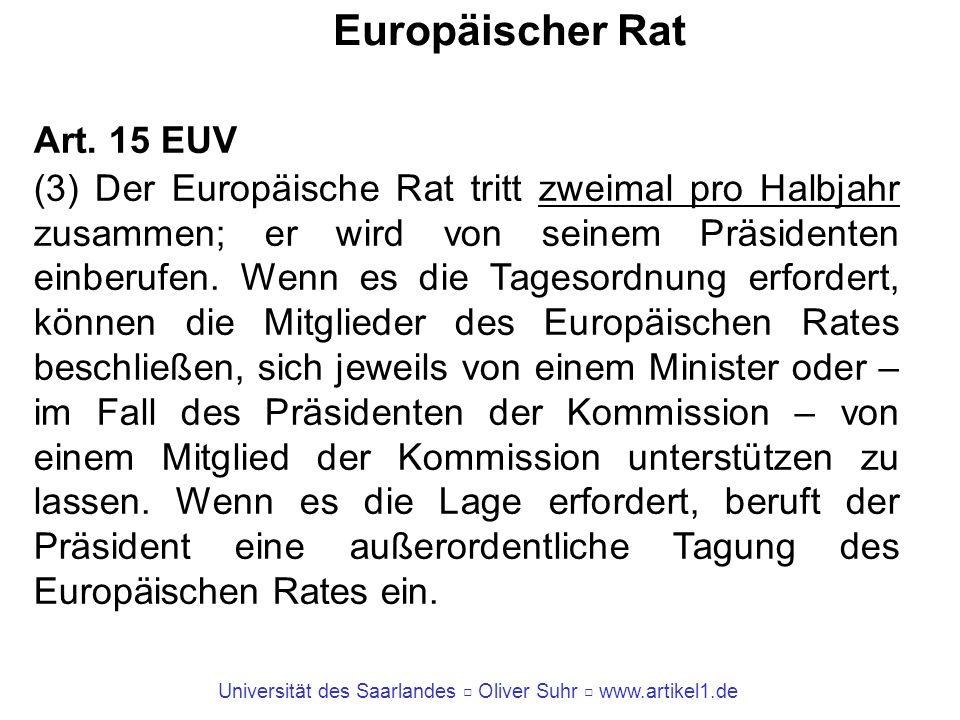 Universität des Saarlandes Oliver Suhr www.artikel1.de Europäischer Rat Art. 15 EUV (3) Der Europäische Rat tritt zweimal pro Halbjahr zusammen; er wi