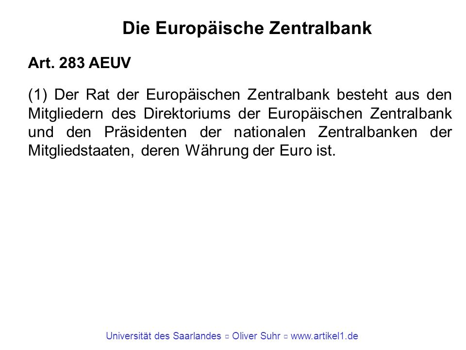 Universität des Saarlandes Oliver Suhr www.artikel1.de Die Europäische Zentralbank Art. 283 AEUV (1) Der Rat der Europäischen Zentralbank besteht aus