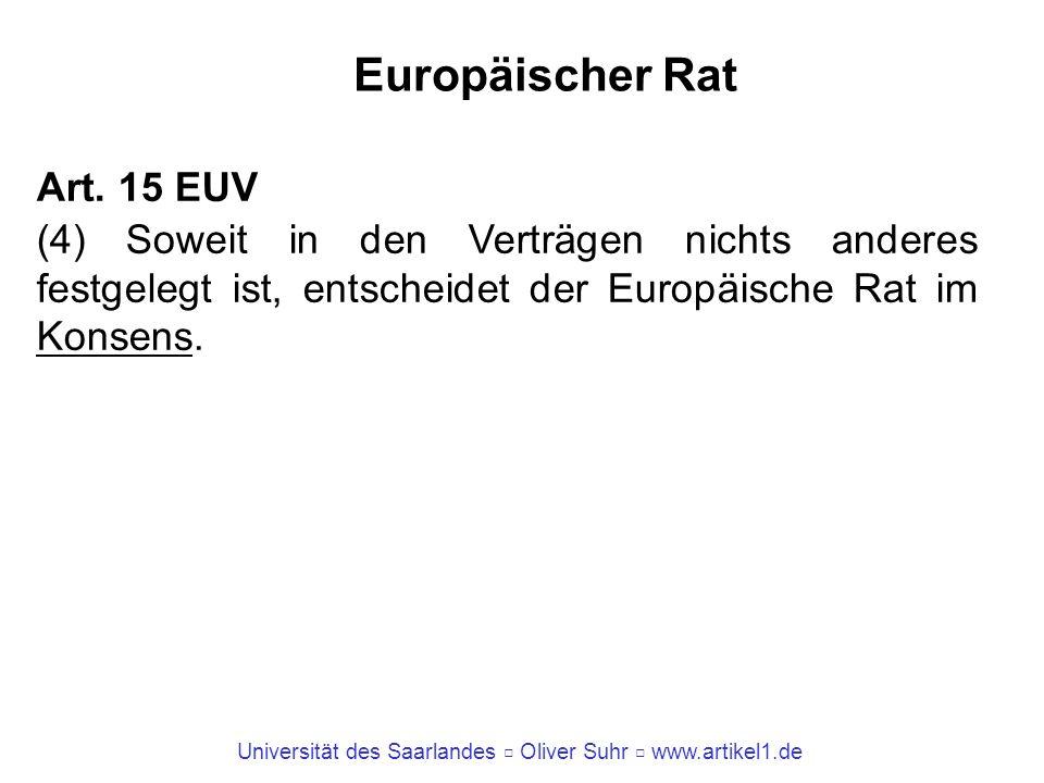 Universität des Saarlandes Oliver Suhr www.artikel1.de Europäischer Rat Art. 15 EUV (4) Soweit in den Verträgen nichts anderes festgelegt ist, entsche