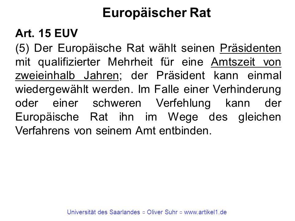 Universität des Saarlandes Oliver Suhr www.artikel1.de Europäischer Rat Art. 15 EUV (5) Der Europäische Rat wählt seinen Präsidenten mit qualifizierte
