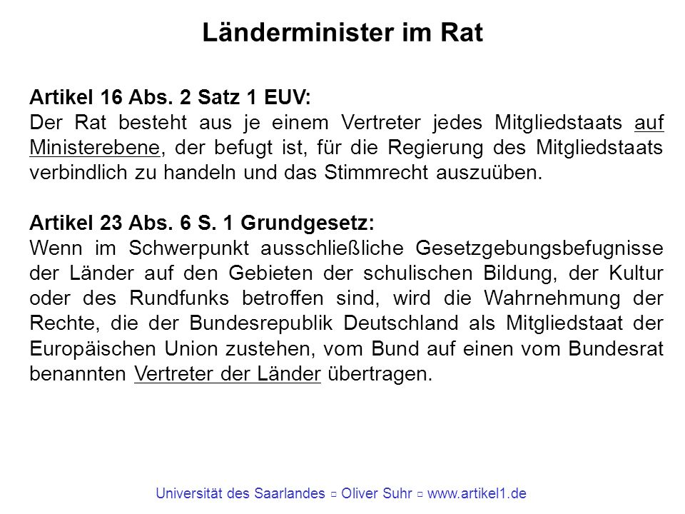 Universität des Saarlandes Oliver Suhr www.artikel1.de Länderminister im Rat Artikel 16 Abs. 2 Satz 1 EUV: Der Rat besteht aus je einem Vertreter jede