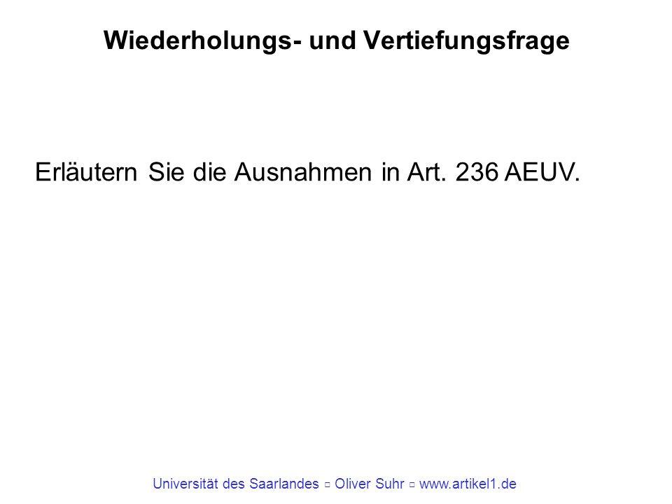 Universität des Saarlandes Oliver Suhr www.artikel1.de Wiederholungs- und Vertiefungsfrage Erläutern Sie die Ausnahmen in Art. 236 AEUV.