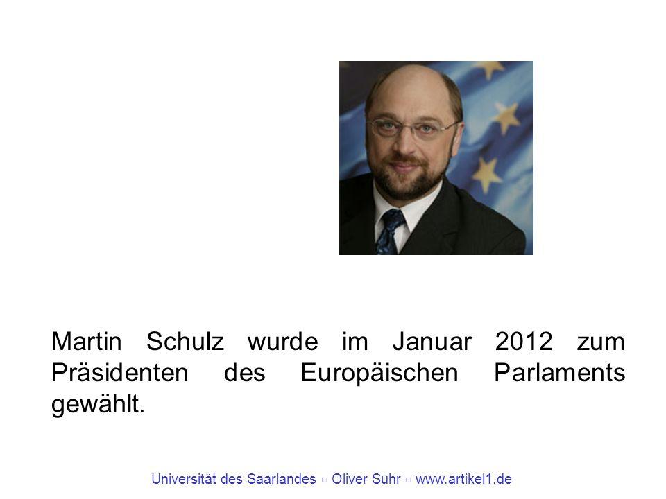 Universität des Saarlandes Oliver Suhr www.artikel1.de Martin Schulz wurde im Januar 2012 zum Präsidenten des Europäischen Parlaments gewählt.