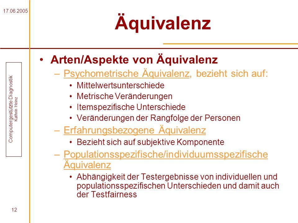 17.06.2005 Computergestützte Diagnostik Kathrin Heinz 12 Äquivalenz Arten/Aspekte von Äquivalenz –Psychometrische Äquivalenz, bezieht sich auf: Mittel