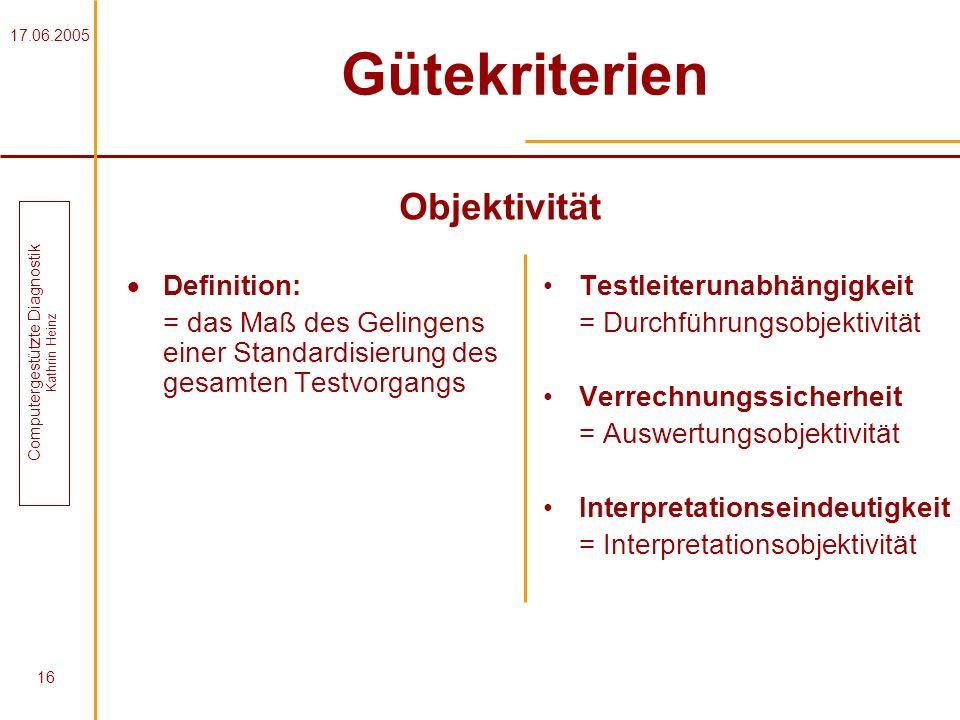 17.06.2005 Computergestützte Diagnostik Kathrin Heinz 16 Gütekriterien Definition: = das Maß des Gelingens einer Standardisierung des gesamten Testvor