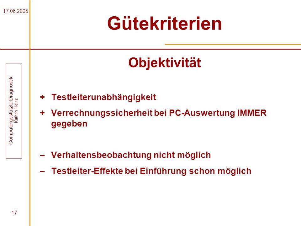 17.06.2005 Computergestützte Diagnostik Kathrin Heinz 17 Gütekriterien Objektivität + Testleiterunabhängigkeit + Verrechnungssicherheit bei PC-Auswert