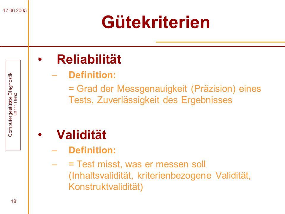 17.06.2005 Computergestützte Diagnostik Kathrin Heinz 18 Gütekriterien Reliabilität –Definition: = Grad der Messgenauigkeit (Präzision) eines Tests, Z