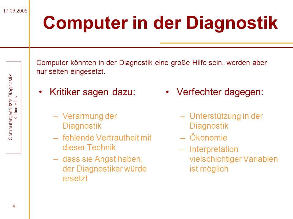 17.06.2005 Computergestützte Diagnostik Kathrin Heinz 4 Computer in der Diagnostik Kritiker sagen dazu: –Verarmung der Diagnostik –fehlende Vertrauthe