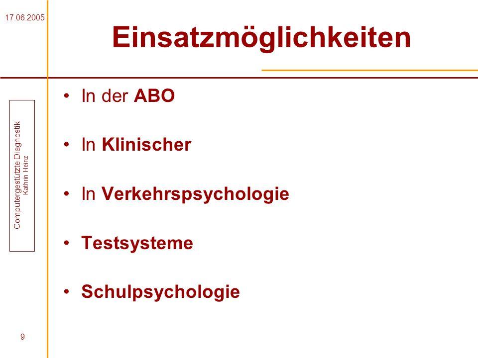 17.06.2005 Computergestützte Diagnostik Kathrin Heinz 9 Einsatzmöglichkeiten In der ABO In Klinischer In Verkehrspsychologie Testsysteme Schulpsycholo