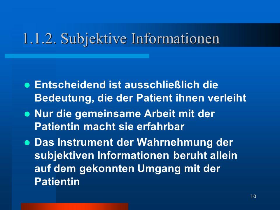 10 1.1.2. Subjektive Informationen Entscheidend ist ausschließlich die Bedeutung, die der Patient ihnen verleiht Nur die gemeinsame Arbeit mit der Pat
