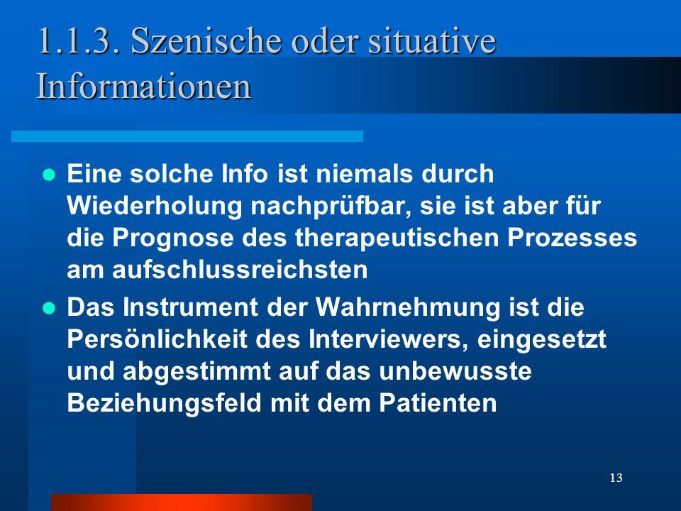 13 1.1.3. Szenische oder situative Informationen Eine solche Info ist niemals durch Wiederholung nachprüfbar, sie ist aber für die Prognose des therap
