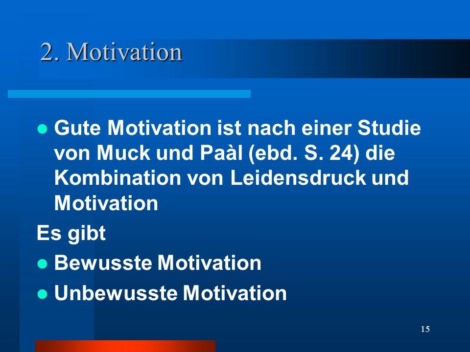 15 2. Motivation Gute Motivation ist nach einer Studie von Muck und Paàl (ebd. S. 24) die Kombination von Leidensdruck und Motivation Es gibt Bewusste