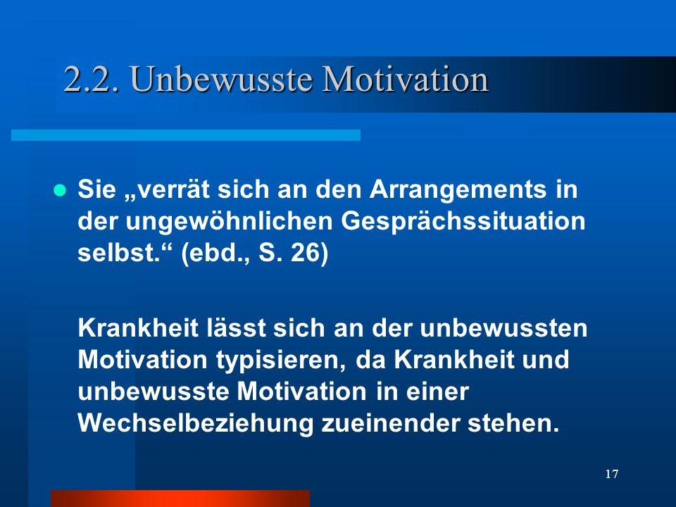17 2.2. Unbewusste Motivation Sie verrät sich an den Arrangements in der ungewöhnlichen Gesprächssituation selbst. (ebd., S. 26) Krankheit lässt sich