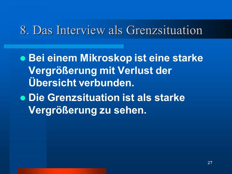 27 8. Das Interview als Grenzsituation Bei einem Mikroskop ist eine starke Vergrößerung mit Verlust der Übersicht verbunden. Die Grenzsituation ist al