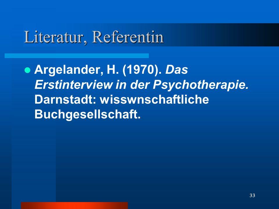 33 Literatur, Referentin Argelander, H. (1970). Das Erstinterview in der Psychotherapie. Darnstadt: wisswnschaftliche Buchgesellschaft.