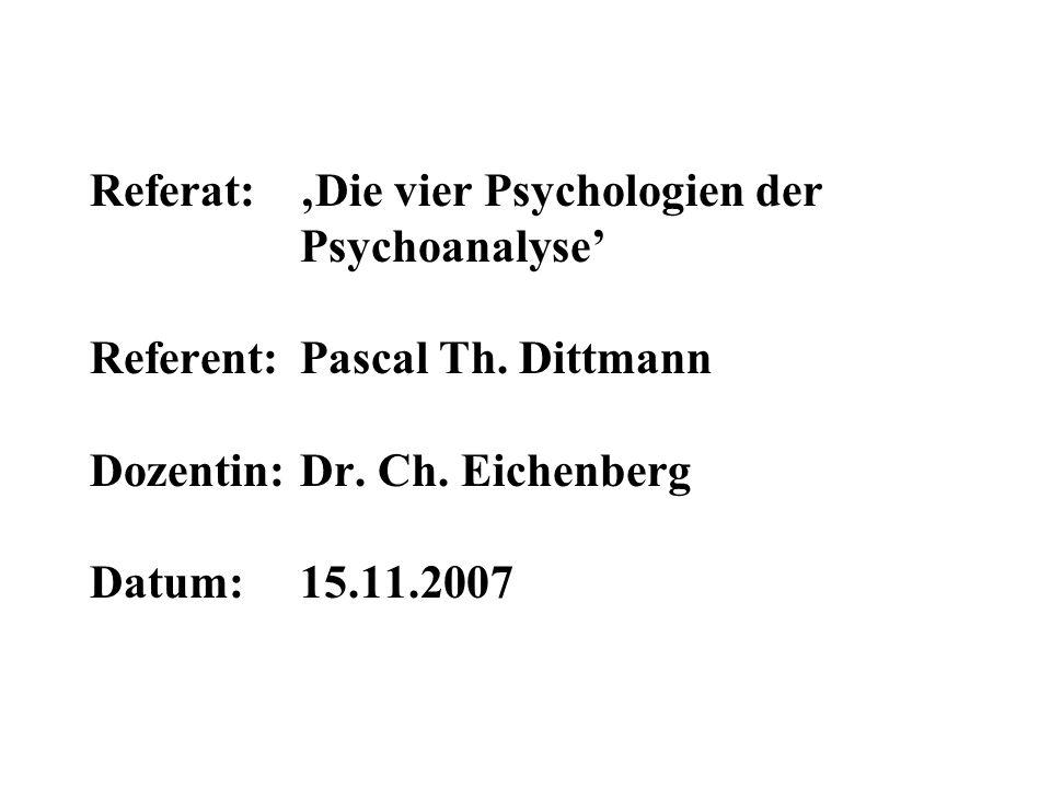 Referat: Die vier Psychologien der Psychoanalyse Referent: Pascal Th. Dittmann Dozentin: Dr. Ch. Eichenberg Datum: 15.11.2007