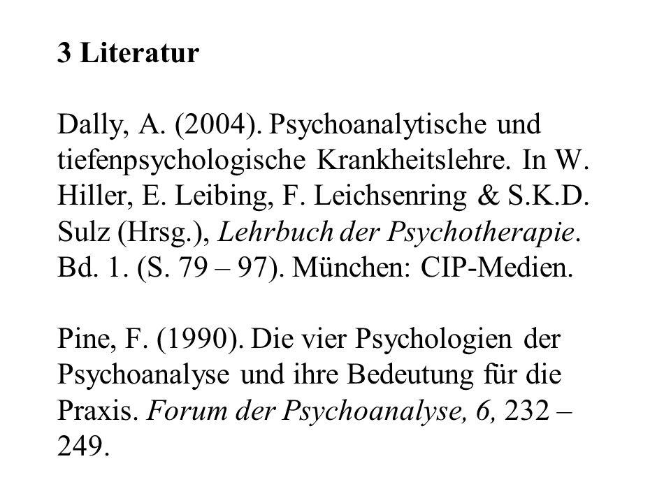 3 Literatur Dally, A. (2004). Psychoanalytische und tiefenpsychologische Krankheitslehre. In W. Hiller, E. Leibing, F. Leichsenring & S.K.D. Sulz (Hrs