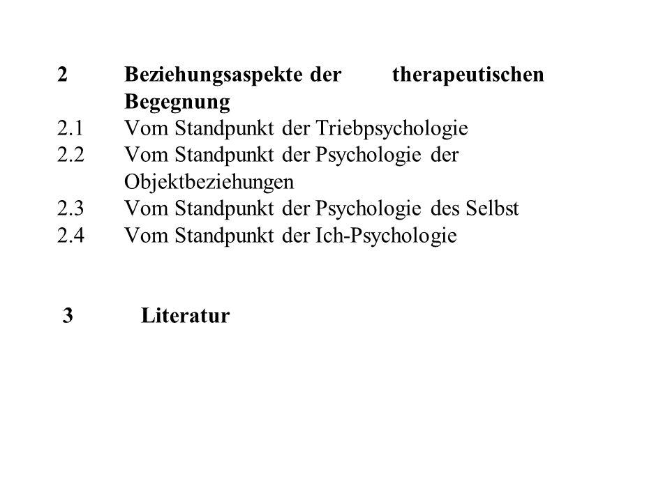 2 Beziehungsaspekte der therapeutischen Begegnung 2.1 Vom Standpunkt der Triebpsychologie 2.2 Vom Standpunkt der Psychologie der Objektbeziehungen 2.3