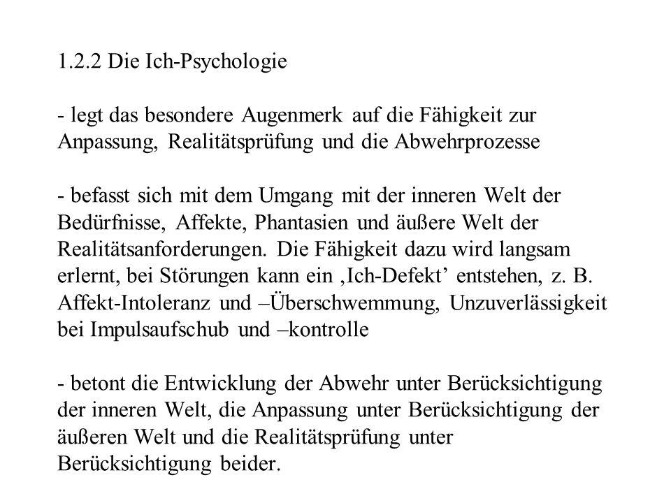 1.2.2 Die Ich-Psychologie - legt das besondere Augenmerk auf die Fähigkeit zur Anpassung, Realitätsprüfung und die Abwehrprozesse - befasst sich mit d