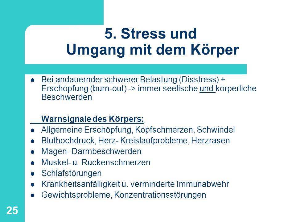 25 5. Stress und Umgang mit dem Körper Bei andauernder schwerer Belastung (Disstress) + Erschöpfung (burn-out) -> immer seelische und körperliche Besc
