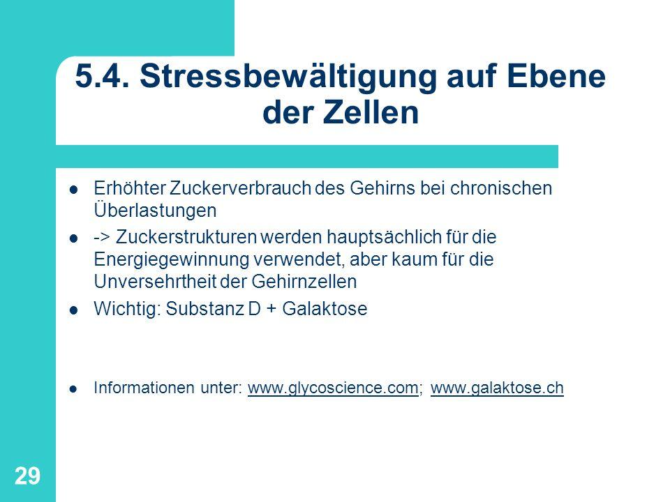 29 5.4. Stressbewältigung auf Ebene der Zellen Erhöhter Zuckerverbrauch des Gehirns bei chronischen Überlastungen -> Zuckerstrukturen werden hauptsäch