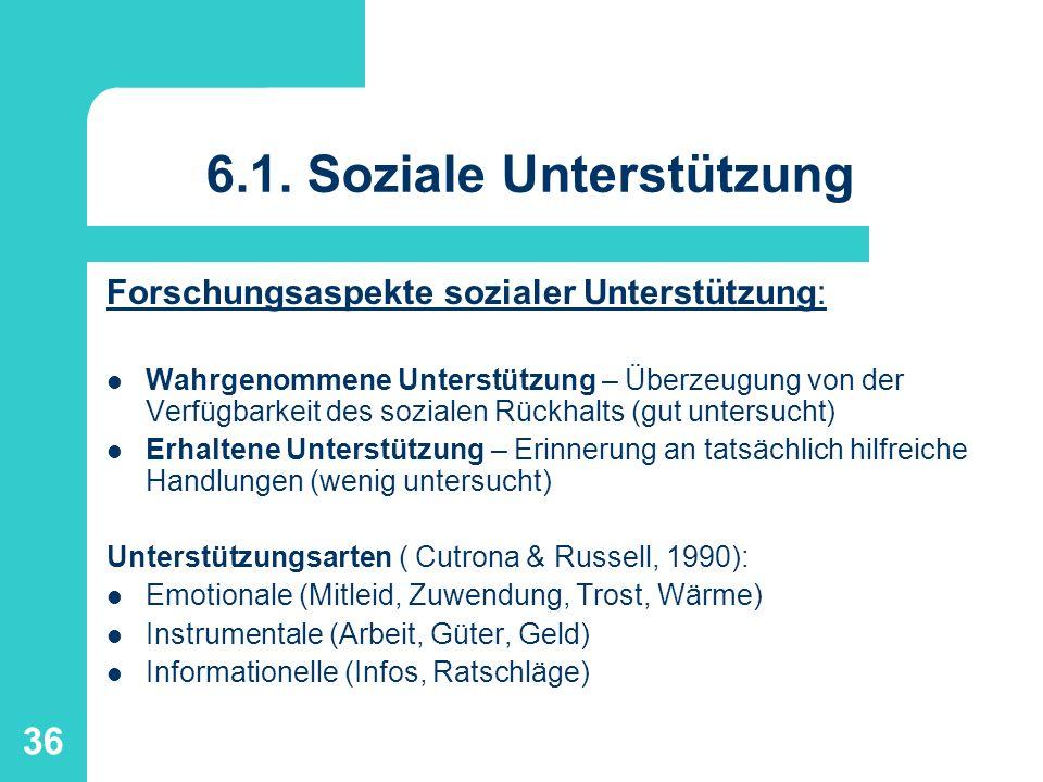 36 6.1. Soziale Unterstützung Forschungsaspekte sozialer Unterstützung: Wahrgenommene Unterstützung – Überzeugung von der Verfügbarkeit des sozialen R