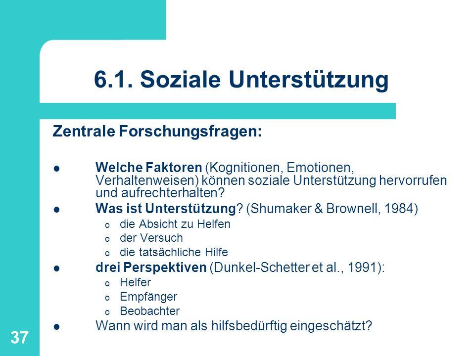37 6.1. Soziale Unterstützung Zentrale Forschungsfragen: Welche Faktoren (Kognitionen, Emotionen, Verhaltenweisen) können soziale Unterstützung hervor