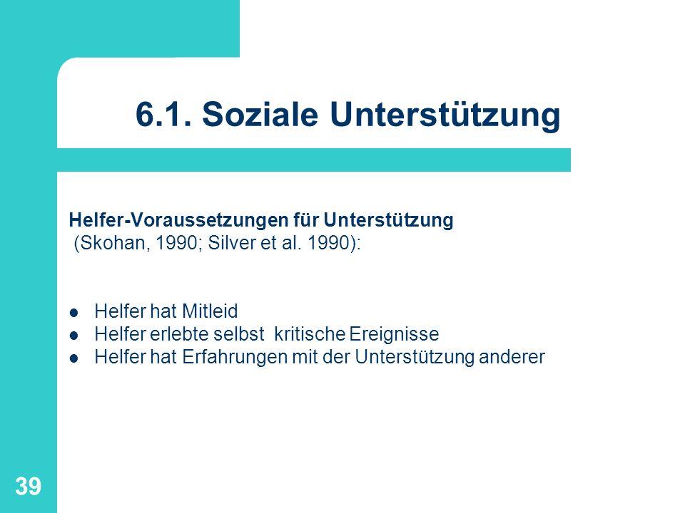 39 6.1. Soziale Unterstützung Helfer-Voraussetzungen für Unterstützung (Skohan, 1990; Silver et al. 1990): Helfer hat Mitleid Helfer erlebte selbst kr