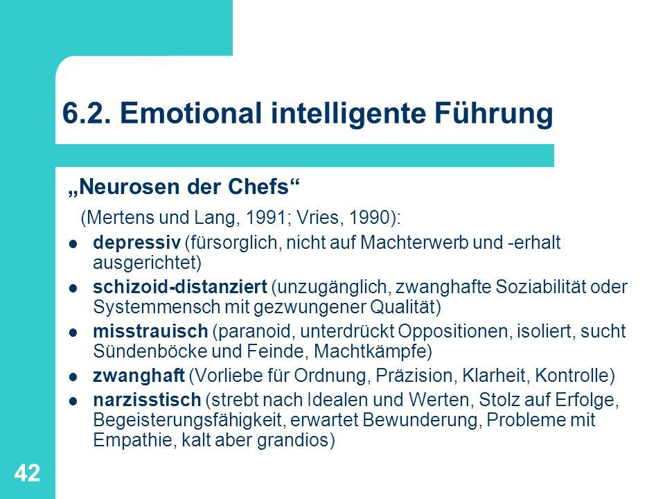 42 6.2. Emotional intelligente Führung Neurosen der Chefs (Mertens und Lang, 1991; Vries, 1990): depressiv (fürsorglich, nicht auf Machterwerb und -er