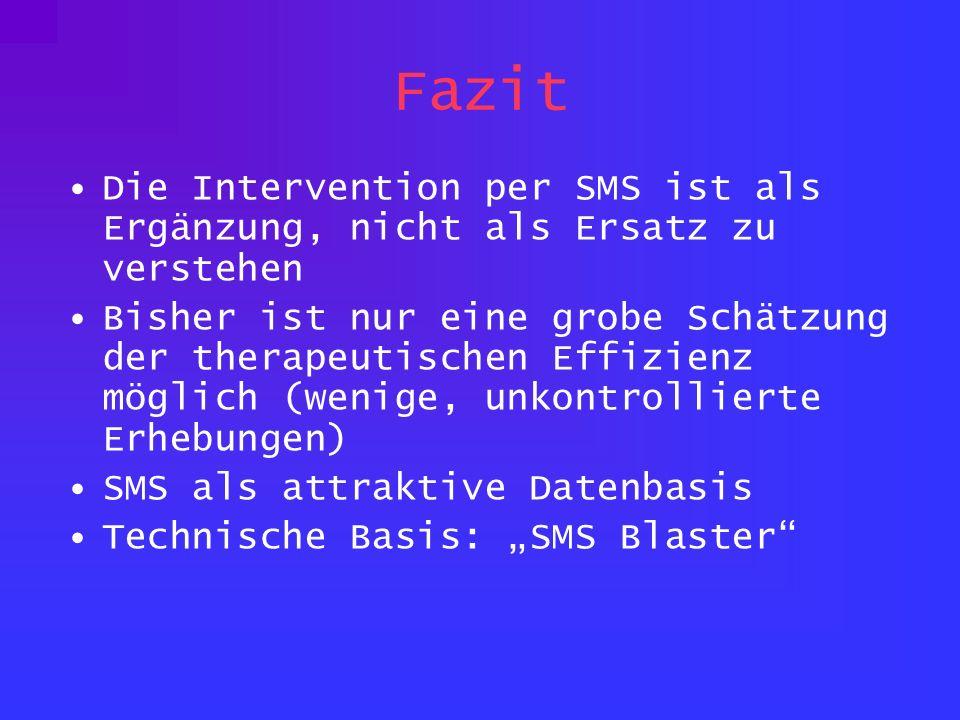 Fazit Die Intervention per SMS ist als Ergänzung, nicht als Ersatz zu verstehen Bisher ist nur eine grobe Schätzung der therapeutischen Effizienz möglich (wenige, unkontrollierte Erhebungen) SMS als attraktive Datenbasis Technische Basis: SMS Blaster