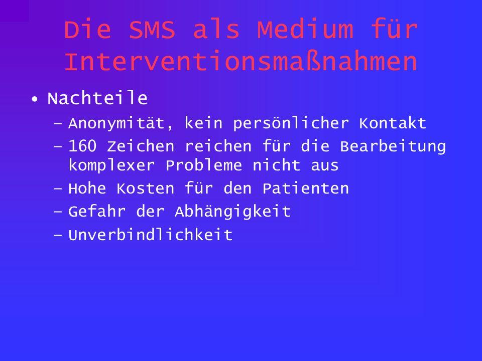 Die SMS als Medium für Interventionsmaßnahmen Nachteile –Anonymität, kein persönlicher Kontakt –160 Zeichen reichen für die Bearbeitung komplexer Prob