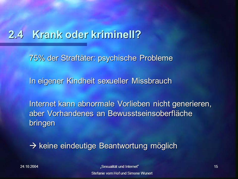24.10.2004 Sexualität und Internet Stefanie vom Hof und Simone Wunert 15 2.4Krank oder kriminell? 75% der Straftäter: psychische Probleme In eigener K