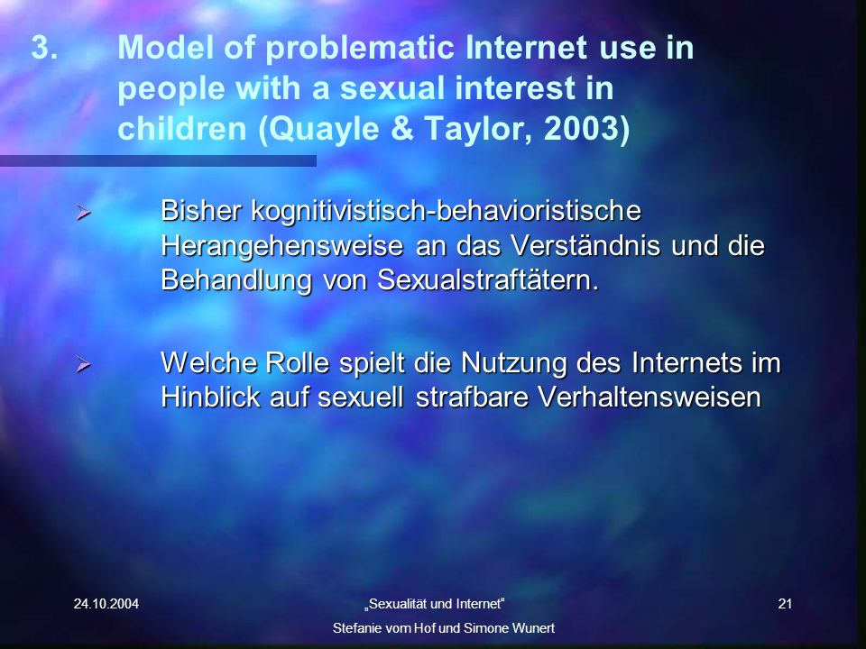 24.10.2004 Sexualität und Internet Stefanie vom Hof und Simone Wunert 21 3.Model of problematic Internet use in people with a sexual interest in child