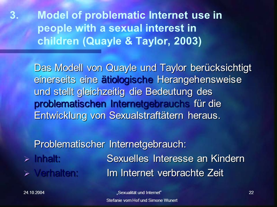 24.10.2004 Sexualität und Internet Stefanie vom Hof und Simone Wunert 22 3. Model of problematic Internet use in people with a sexual interest in chil