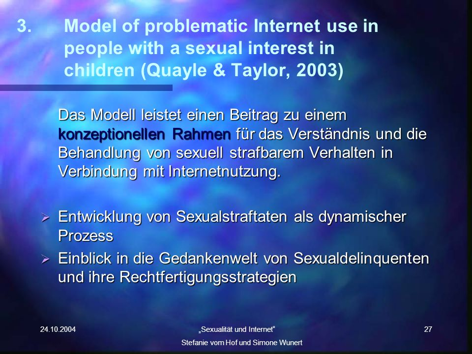 24.10.2004 Sexualität und Internet Stefanie vom Hof und Simone Wunert 27 3.Model of problematic Internet use in people with a sexual interest in child