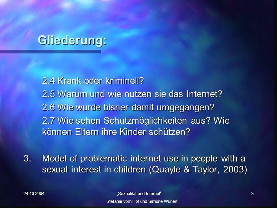 24.10.2004 Sexualität und Internet Stefanie vom Hof und Simone Wunert 3 Gliederung: 2.4 Krank oder kriminell? 2.5 Warum und wie nutzen sie das Interne