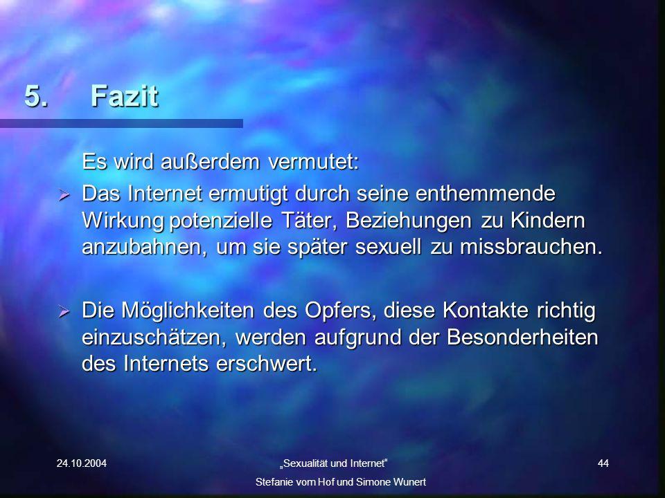 24.10.2004 Sexualität und Internet Stefanie vom Hof und Simone Wunert 44 5. Fazit Es wird außerdem vermutet: Das Internet ermutigt durch seine enthemm