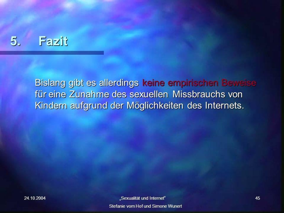 24.10.2004 Sexualität und Internet Stefanie vom Hof und Simone Wunert 45 5. Fazit Bislang gibt es allerdings keine empirischen Beweise für eine Zunahm