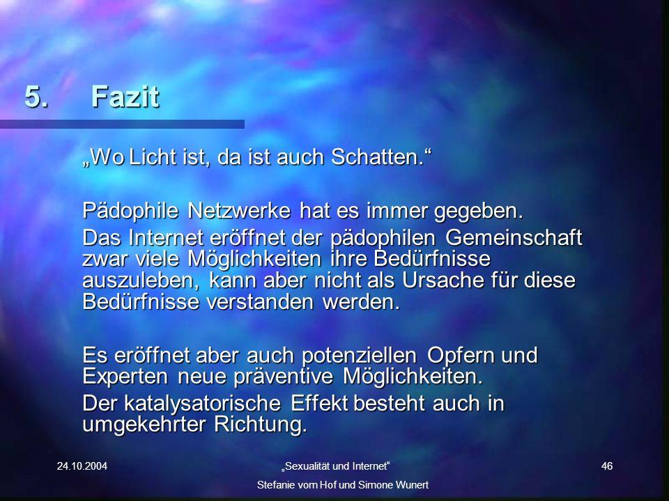 24.10.2004 Sexualität und Internet Stefanie vom Hof und Simone Wunert 46 5. Fazit Wo Licht ist, da ist auch Schatten. Pädophile Netzwerke hat es immer